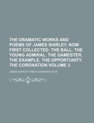 9781231095454: The Dramatic Works and Poems of James Shirley, Now First Collected Volume 3; The Ball. the Young Admiral. the Gamester. the Example. the Opportunity.