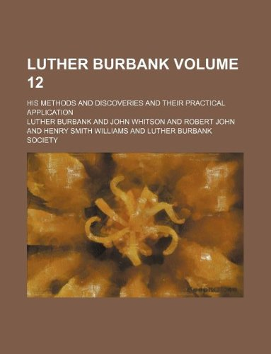 9781231099919: Luther Burbank Volume 12; his methods and discoveries and their practical application