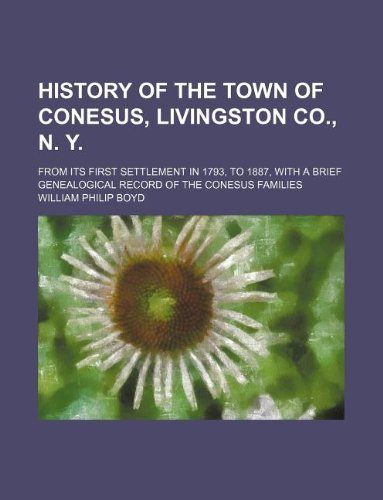 9781231110461: History of the town of Conesus, Livingston Co., N. Y.; from its first settlement in 1793, to 1887, with a brief genealogical record of the Conesus families