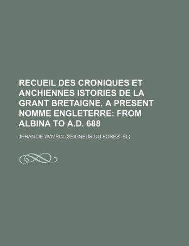 Recueil des croniques et anchiennes istories de la Grant Bretaigne, a present nomme Engleterre; From Albina to A.D. 688 (9781231112021) by Wavrin, Jehan De