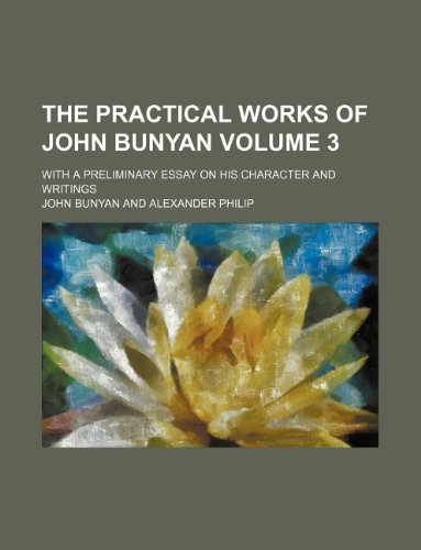 The practical works of John Bunyan Volume 3; With a preliminary essay on his character and writings (9781231117286) by John Bunyan