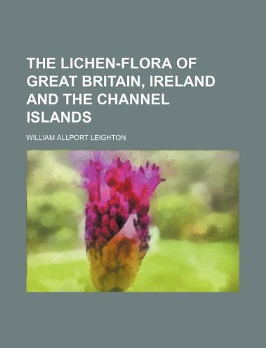9781231120569: The lichen-flora of Great Britain, Ireland and the Channel Islands