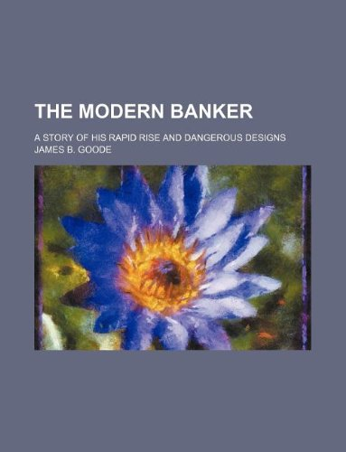 9781231129128: The modern banker; a story of his rapid rise and dangerous designs