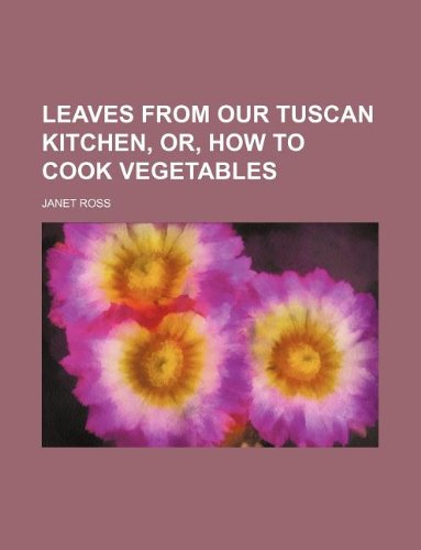 9781231129197: Leaves from our Tuscan kitchen, or, How to cook vegetables