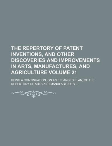9781231131510: The Repertory of patent inventions, and other discoveries and improvements in arts, manufactures, and agriculture Volume 21; being a continuation, on ... of the Repertory of arts and manufactures