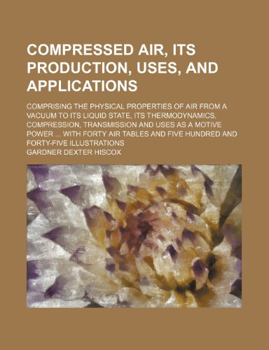 9781231135914: Compressed air, its production, uses, and applications; comprising the physical properties of air from a vacuum to its liquid state, its ... With forty air tables and five hundred and fo