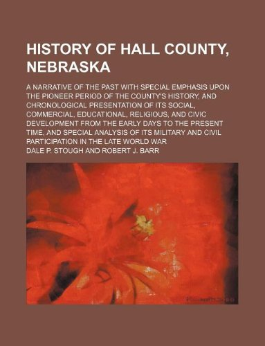 9781231136348: History of Hall County, Nebraska; a narrative of the past with special emphasis upon the pioneer period of the county's history, and chronological ... and civic development from the early days to