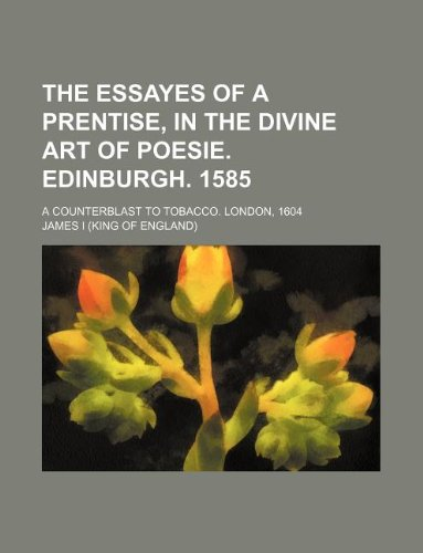 9781231146170: The essayes of a prentise, in the divine art of poesie. Edinburgh. 1585; A counterblast to tobacco. London, 1604