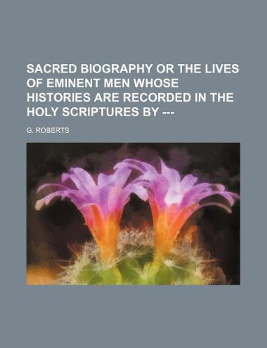 Sacred Biography or the Lives of eminent men whose histories are recorded in the Holy Scriptures by --- (1231150386) by Roberts, G.