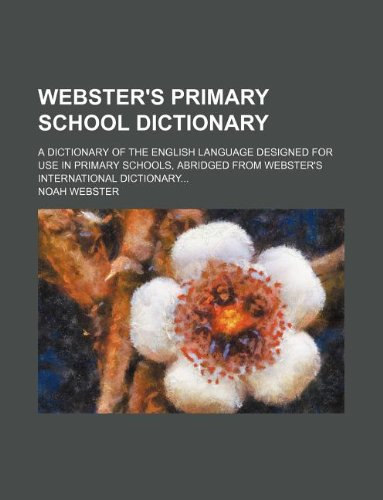 Webster's primary school dictionary; a dictionary of the English language designed for use in primary schools, abridged from Webster's International dictionary (1231152893) by Webster, Noah
