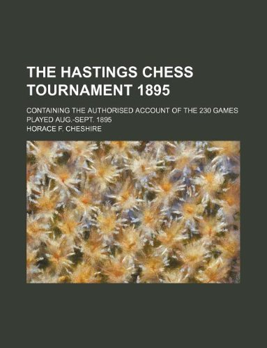 9781231158487: The Hastings chess tournament 1895; Containing the authorised account of the 230 games played Aug.-Sept. 1895