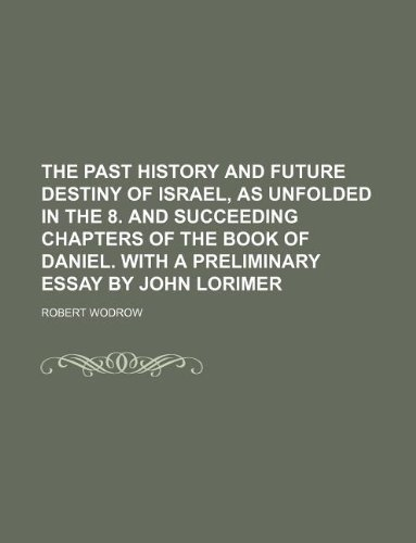 9781231166802: The past history and future destiny of Israel, as unfolded in the 8. and succeeding chapters of the book of Daniel. With a preliminary essay by John Lorimer