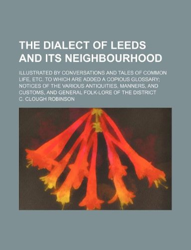 The dialect of Leeds and its neighbourhood;: C. Clough Robinson