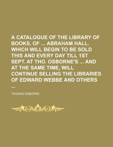 A catalogue of the library of books, of Abraham Hall. Which will begin to be sold this and every day till 1st Sept. at Tho. Osborne's And at the ... the libraries of Edward Webbe and others (1231180455) by Thomas Osborne