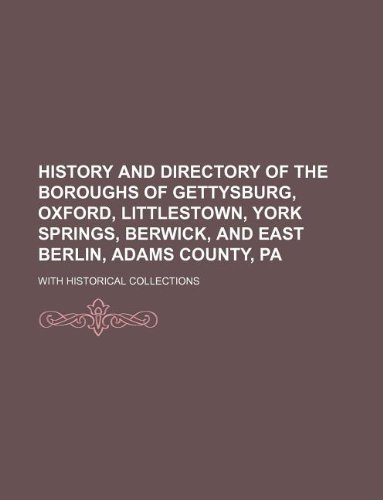9781231184875: History and directory of the boroughs of Gettysburg, Oxford, Littlestown, York Springs, Berwick, and East Berlin, Adams County, Pa; with historical collections