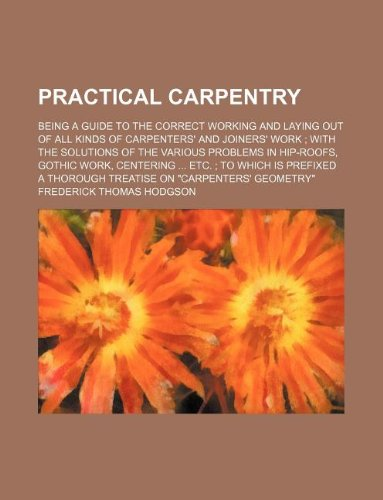 9781231187647: Practical carpentry; being a guide to the correct working and laying out of all kinds of carpenters' and joiners' work with the solutions of the ... which is prefixed a thorough treatise on