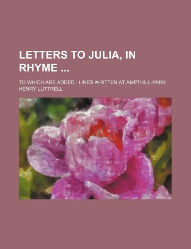 9781231188514: Letters to Julia, in Rhyme; To Which Are Added Lines Written at Ampthill-Park