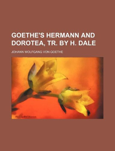 Goethe's Hermann and Dorotea, tr. by H. Dale (9781231188972) by Johann Wolfgang Von Goethe
