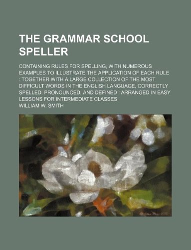 9781231196168: The grammar school speller; containing rules for spelling, with numerous examples to illustrate the application of each rule together with a large ... correctly spelled, pronounced, and defined