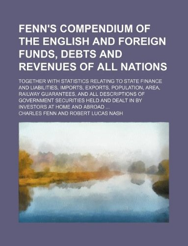 9781231196243: Fenn's compendium of the English and foreign funds, debts and revenues of all nations; together with statistics relating to state finance and ... and all descriptions of government securitie