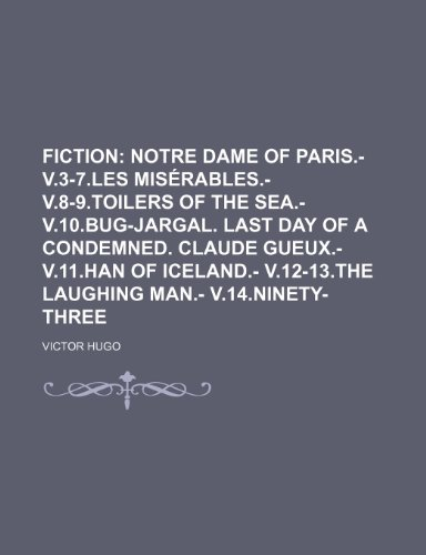9781231206836: Fiction; Notre Dame of Paris.- v.3-7.Les misérables.- v.8-9.Toilers of the sea.- v.10.Bug-Jargal. Last Day of a condemned. Claude Gueux.- v.11.Han of ... v.12-13.The laughing man.- v.14.Ninety-three