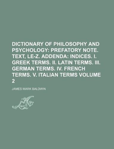9781231217757: Dictionary of Philosophy and Psychology Volume 2; Prefatory note. Text, Le-Z. Addenda indices. I. Greek terms. II. Latin terms. III. German terms. IV. French terms. V. Italian terms