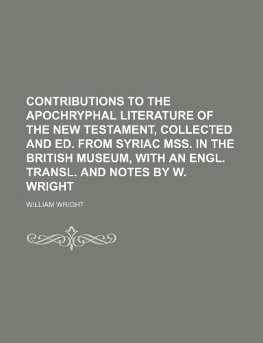 Contributions to the apochryphal literature of the New Testament, collected and ed. from Syriac MSS. in the British museum, with an Engl. transl. and notes by W. Wright (9781231228036) by William Wright