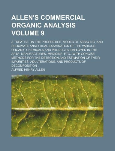 9781231228722: Allen's commercial organic analysis Volume 9; a treatise on the properties, modes of assaying, and proximate analytical examination of the various ... medicine, etc., with concise methods for