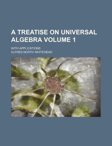 9781231231630: A treatise on universal algebra Volume 1; with applications