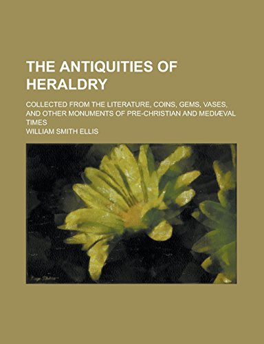 9781231243671: The antiquities of heraldry; collected from the literature, coins, gems, vases, and other monuments of pre-Christian and mediæval times