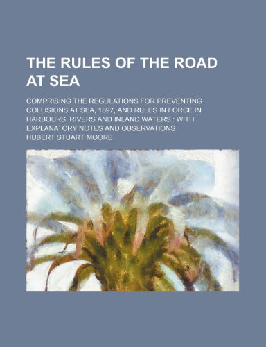 9781231248232: The rules of the road at sea; comprising the regulations for preventing collisions at sea, 1897, and rules in force in harbours, rivers and inland waters with explanatory notes and observations