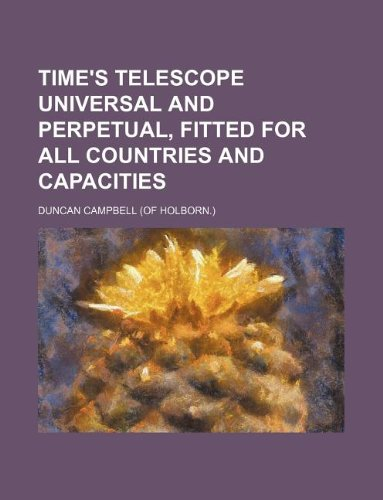 Time's telescope universal and perpetual, fitted for all countries and capacities (1231250631) by Duncan Campbell