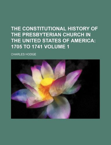 The Constitutional History of the Presbyterian Church in the United States of America Volume 1;: 1705 to 1741 (1231250925) by Hodge, Charles