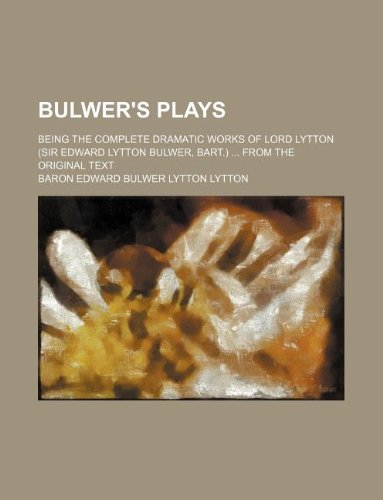 Bulwer's plays; being the complete dramatic works: Lytton, Baron Edward