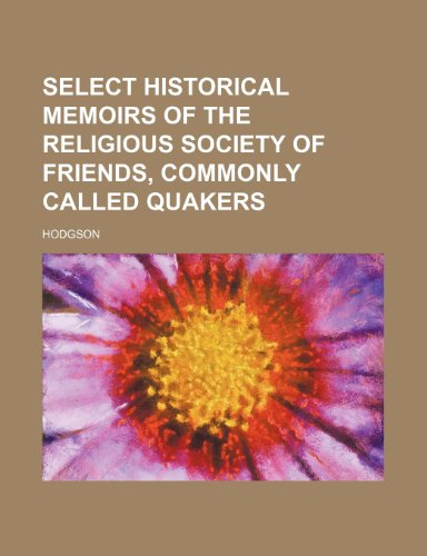 Select Historical Memoirs of the Religious Society of Friends, Commonly Called Quakers (1231254726) by Ann Hodgson