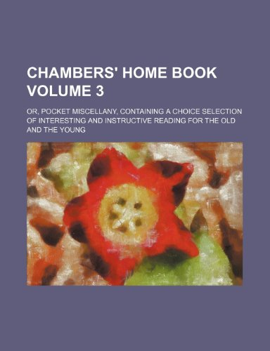 9781231257005: Chambers' home book Volume 3; or, pocket miscellany, containing a choice selection of interesting and instructive reading for the old and the young