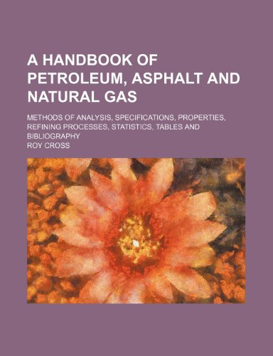 9781231258859: A handbook of petroleum, asphalt and natural gas; methods of analysis, specifications, properties, refining processes, statistics, tables and bibliography