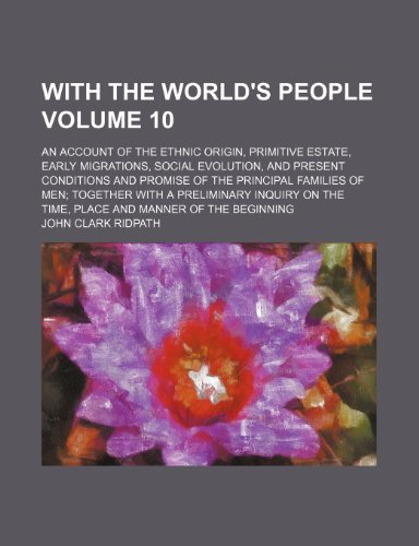 With the world's people Volume 10 ; an account of the ethnic origin, primitive estate, early migrations, social evolution, and present conditions and ... inquiry on the time, place and mann (1231266511) by John Clark Ridpath
