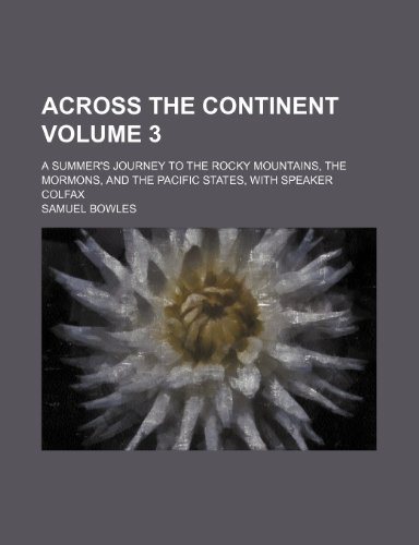 Across the continent Volume 3; a summer's journey to the Rocky mountains, the Mormons, and the Pacific states, with Speaker Colfax (1231268972) by Bowles, Samuel