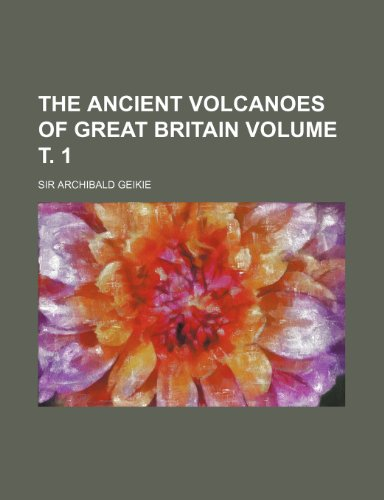 The Ancient Volcanoes of Great Britain Volume: Archibald Geikie