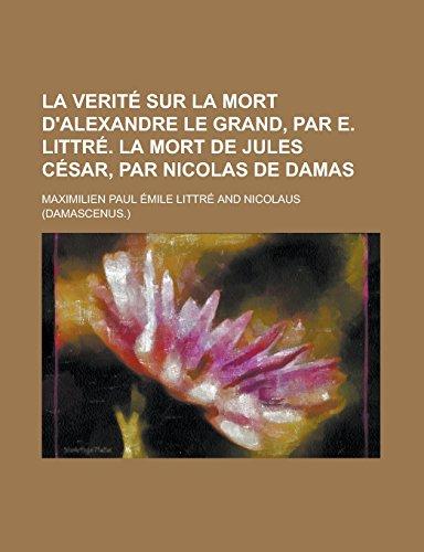 9781231280911: La verité sur la mort d'Alexandre le grand, par E. Littré. la mort de Jules César, par Nicolas de Damas (French Edition)