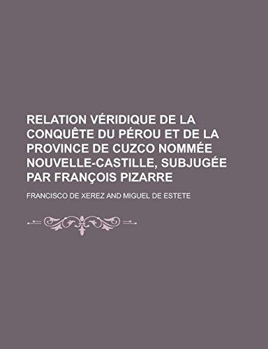 9781231291689: Relation Veridique de La Conquete Du Perou Et de La Province de Cuzco Nommee Nouvelle-Castille, Subjugee Par Francois Pizarre