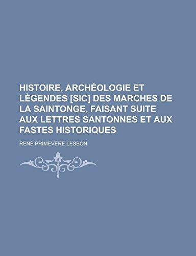 9781231297728: Histoire, archéologie et lègendes [sic] des marches de la Saintonge, faisant suite aux Lettres santonnes et aux Fastes historiques (French Edition)