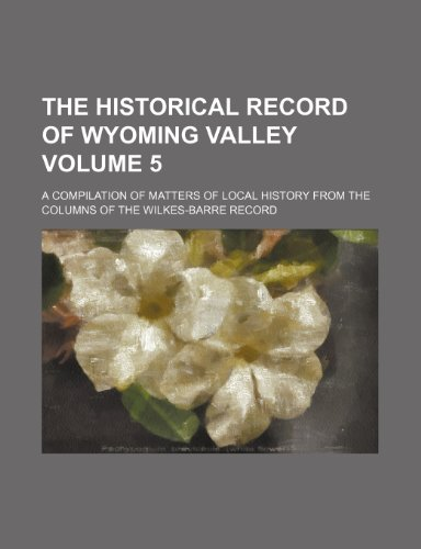 9781231300909: The Historical record of Wyoming Valley Volume 5 ; A compilation of matters of local history from the columns of the Wilkes-Barre record