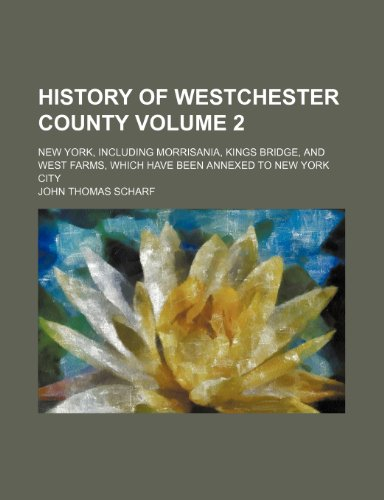 9781231302590: History of Westchester county Volume 2; New York, including Morrisania, Kings Bridge, and West Farms, which have been annexed to New York city