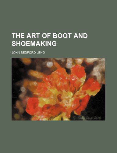 The art of boot and shoemaking: Leno, John Bedford
