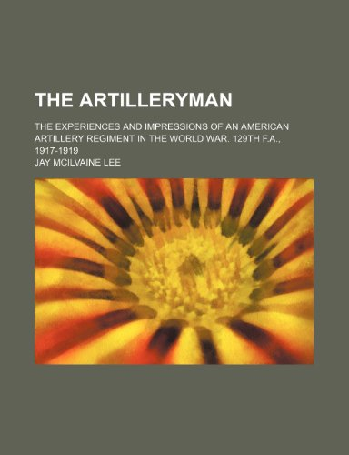 9781231325087: The artilleryman; the experiences and impressions of an American artillery regiment in the world war. 129th F.A., 1917-1919
