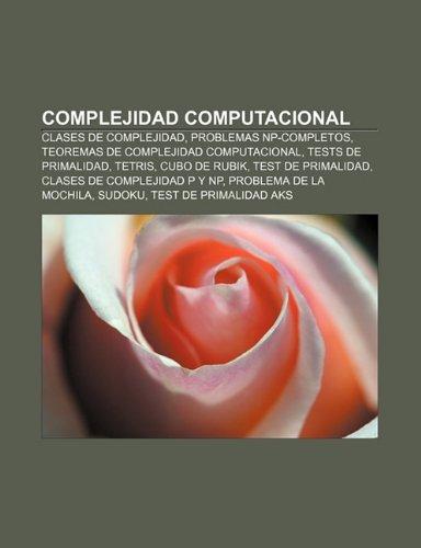 9781231369647: Complejidad computacional: Clases de complejidad, Problemas NP-completos, Teoremas de complejidad computacional, Tests de primalidad, Tetris