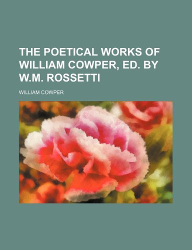 9781231374986: The poetical works of William Cowper, ed. by W.M. Rossetti