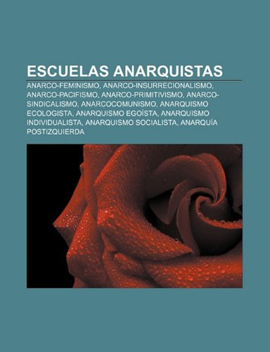 9781231387467: Escuelas Anarquistas: Anarco-Feminismo, Anarco-Insurrecionalismo, Anarco-Pacifismo, Anarco-Primitivismo, Anarco-Sindicalismo, Anarcocomunism